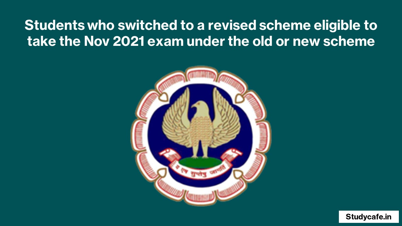 Students who switched to a revised scheme eligible to take the Nov 2021 exam under the old or new scheme