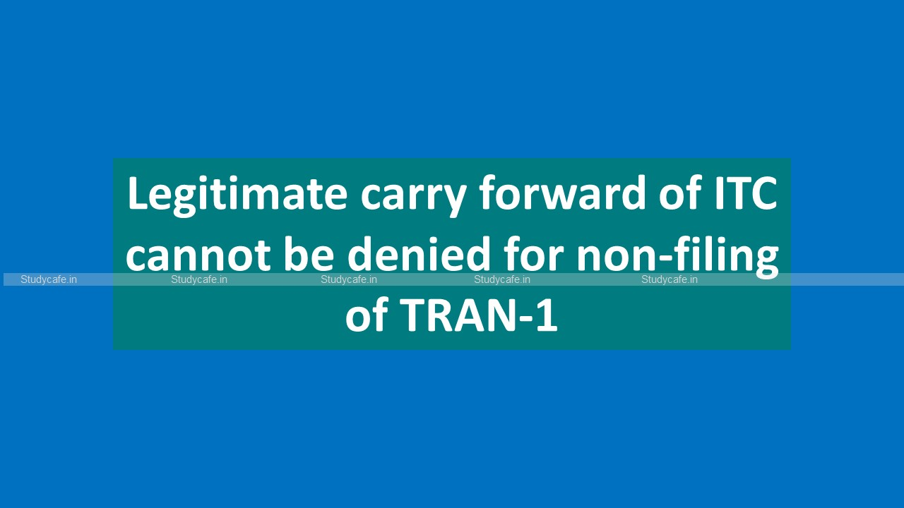 Legitimate carry forward of ITC cannot be denied for non-filing of TRAN-1