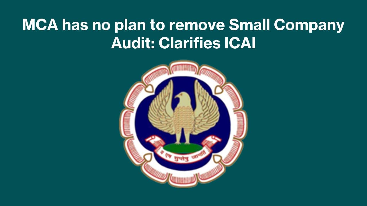 MCA has no plan to remove Small Company Audit: Clarifies ICAI