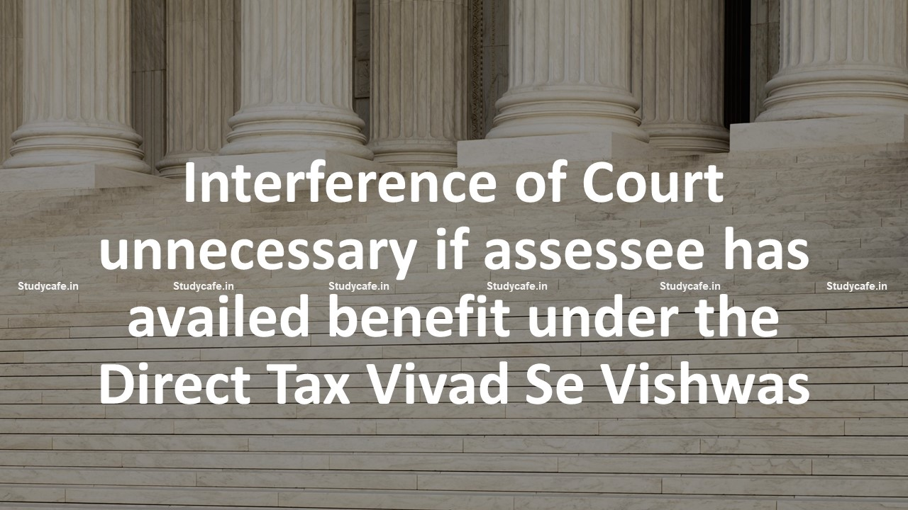 Interference of Court unnecessary if assessee has availed benefit under the Direct Tax Vivad Se Vishwas