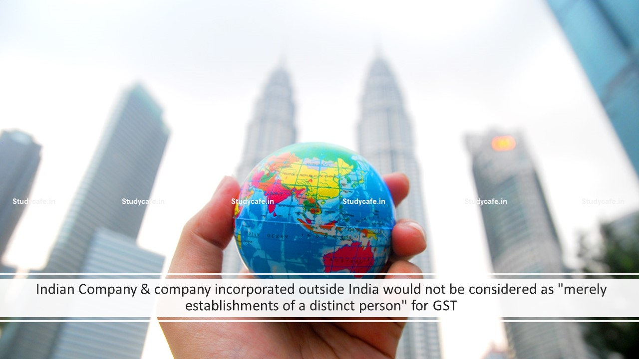 """Indian Company & company incorporated outside India would not be considered as """"merely establishments of a distinct person"""" for GST"""