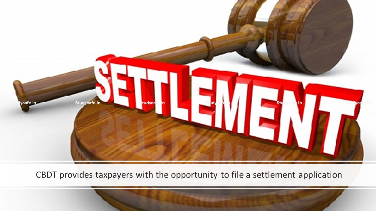 CBDT provides taxpayers with the opportunity to file a settlement application