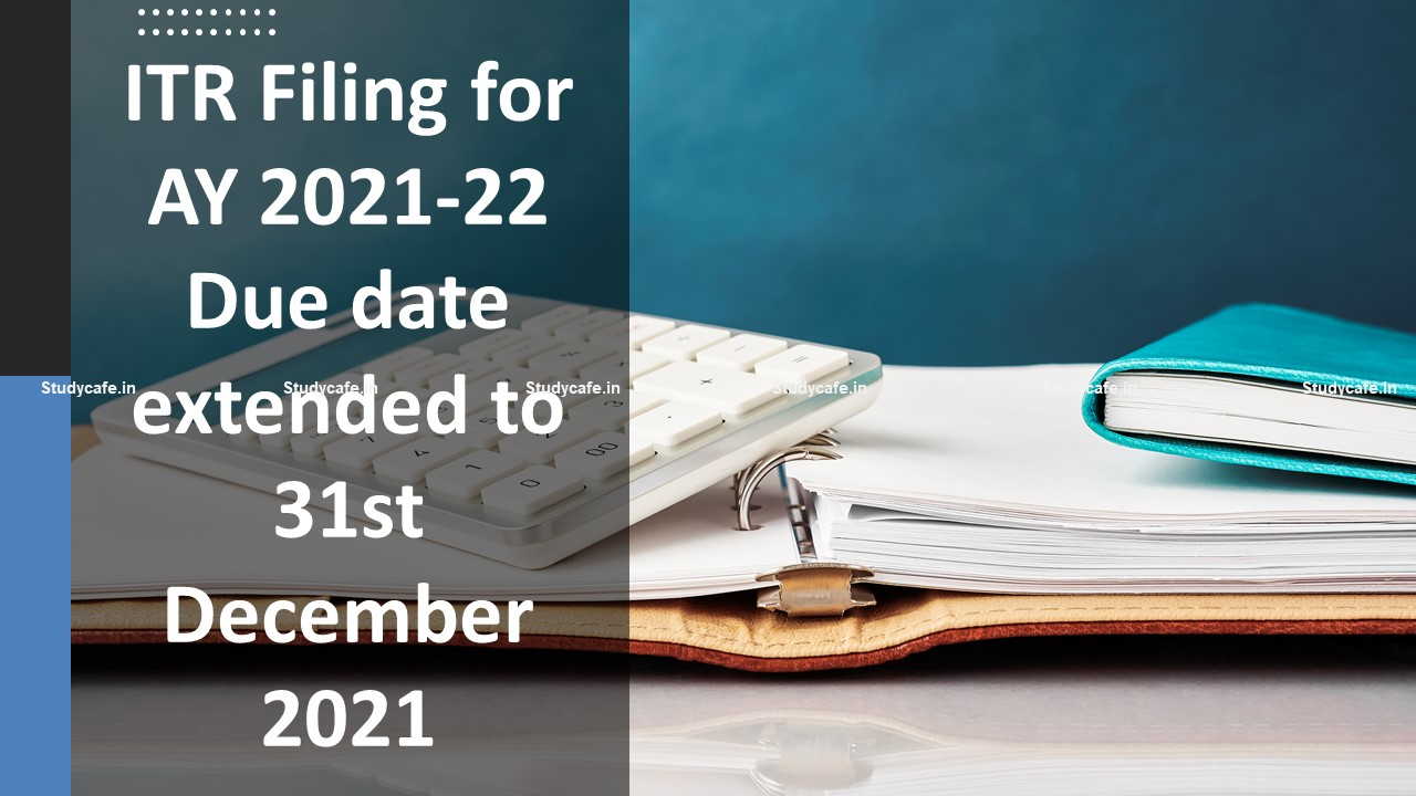 ITR Filing Due date for FY 2020-21 Extended to 31st December 2021