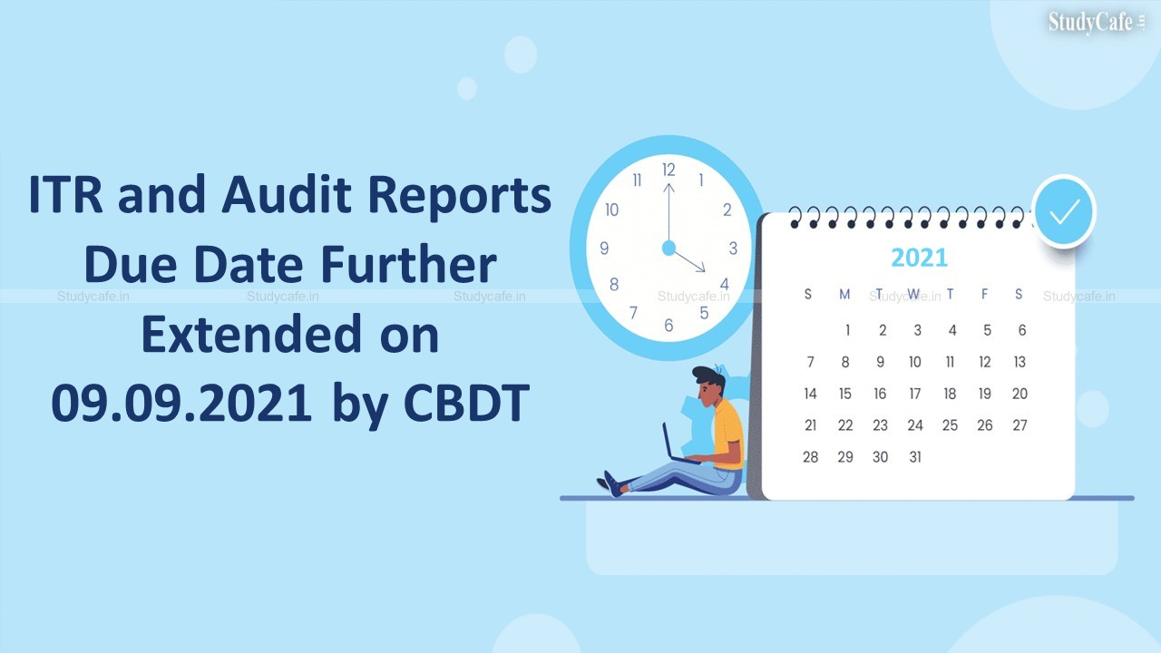 ITR and Audit Reports Due Date Further Extended on 09.09.2021 by CBDT