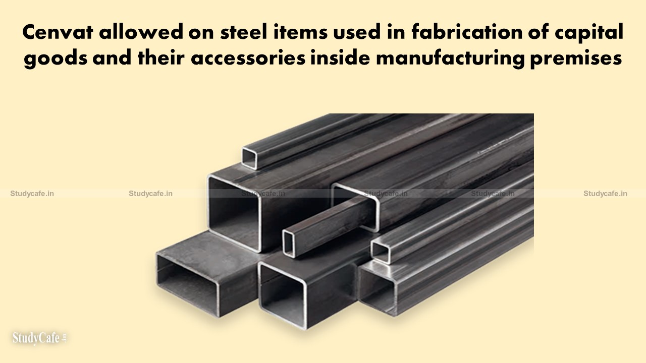 Cenvat allowed on steel items used in fabrication of capital goods and their accessories inside manufacturing premises