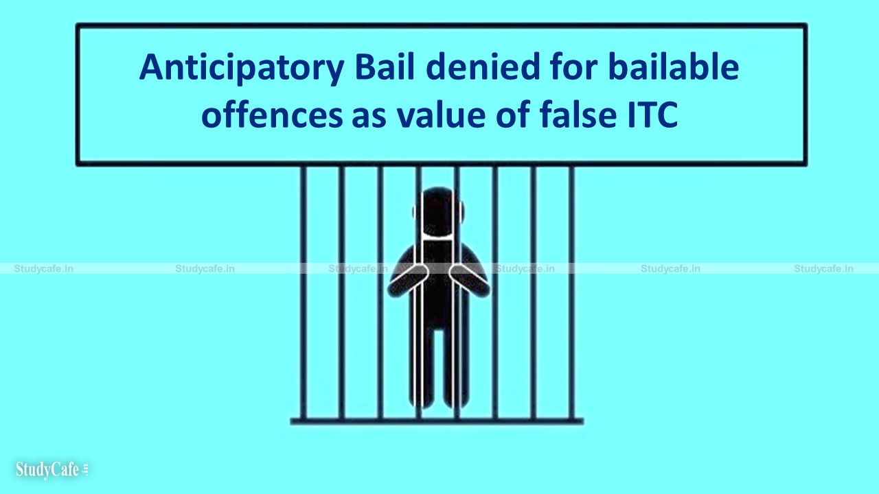 Anticipatory Bail denied for bailable offences as value of false ITC claimed being less than 5 crores