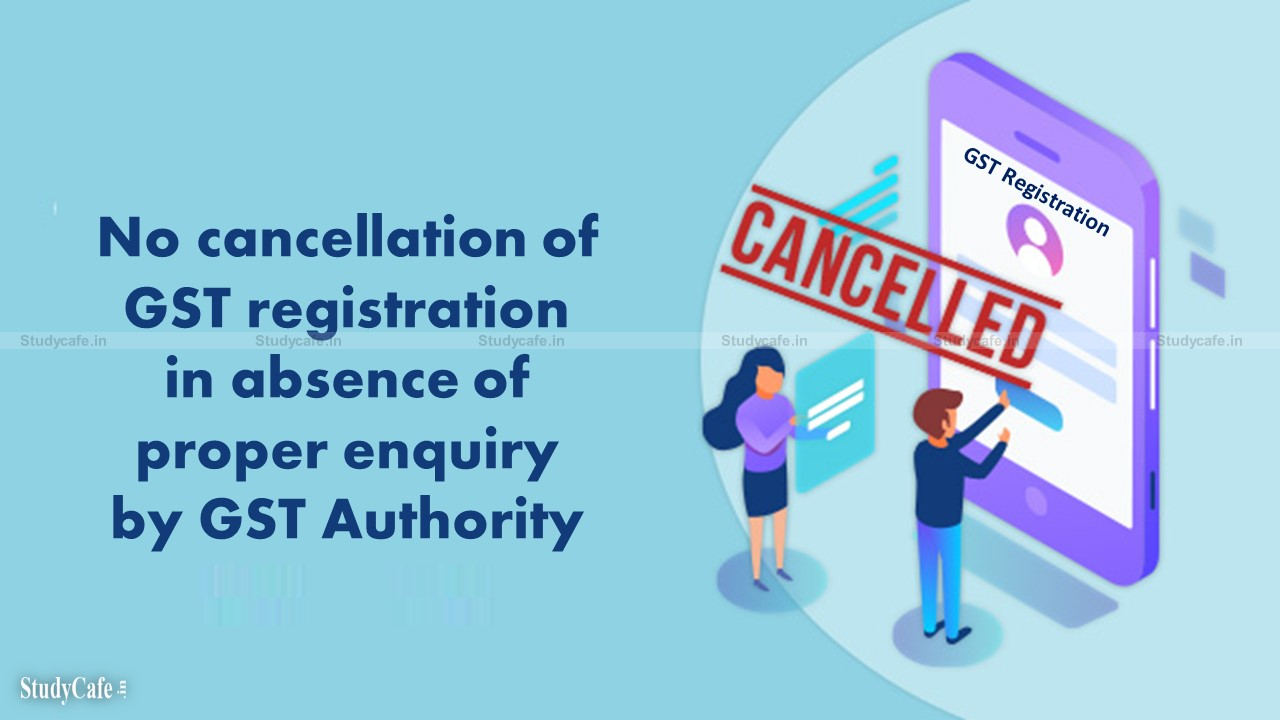 Kerala HC: No cancellation of GST registration in absence of proper enquiry by GST Authority