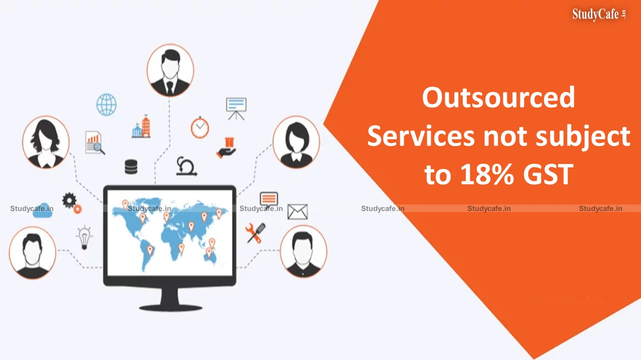 Relief for the BPO industry: the government has clarified that outsourced services will not be subject to the 18% GST