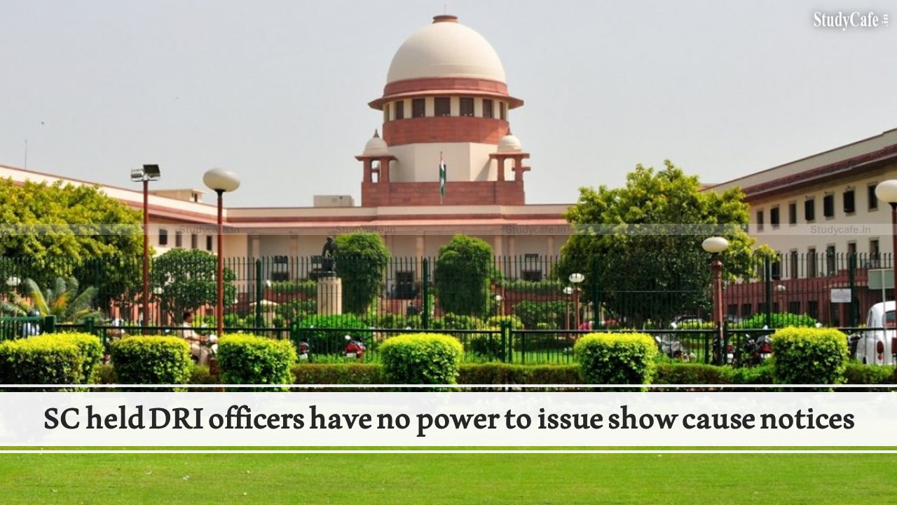 SC held DRI officers have no power to issue show cause notices under Section 28(4) of the Customs Act, 1962