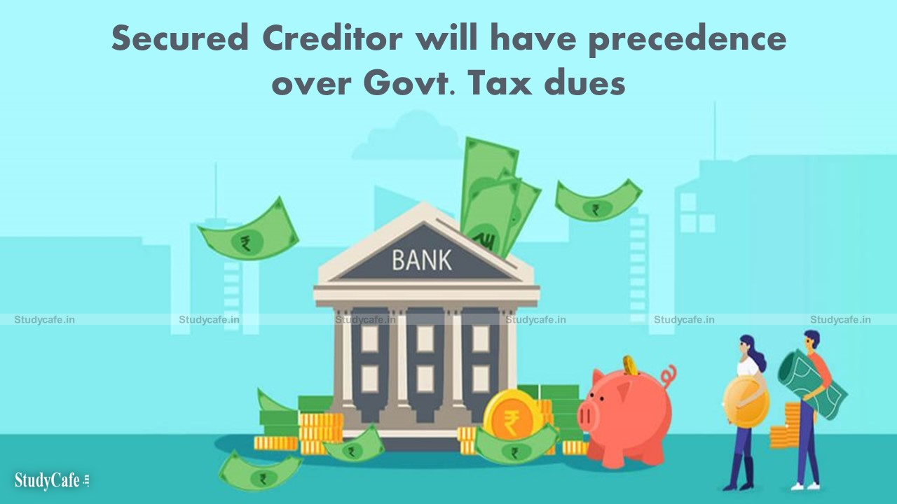 Secured Creditor will have precedence over Govt. Tax dues