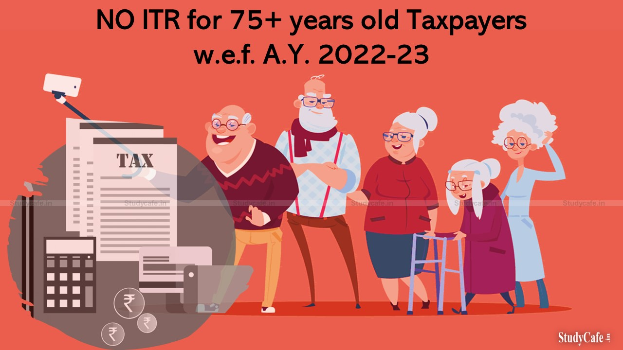 NO ITR for 75+ years old Taxpayers w.e.f. A.Y. 2022-23