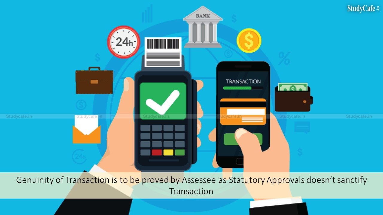 Genuinity of Transaction is to be proved by Assessee as Statutory Approvals doesn't sanctify Transaction