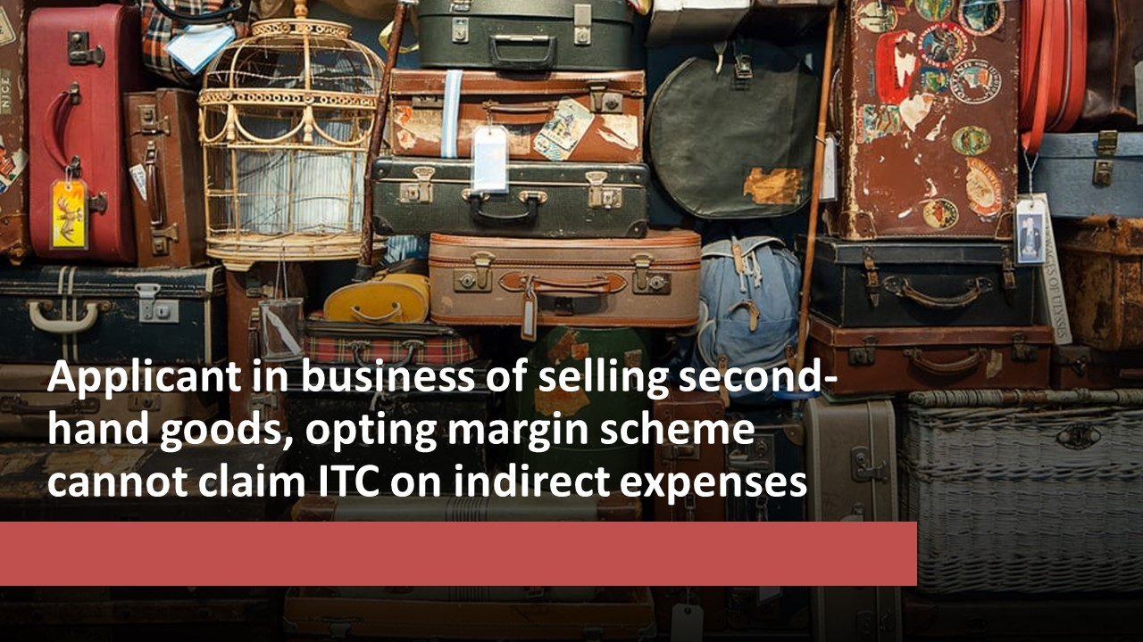 Applicant in business of selling second-hand goods, opting margin scheme cannot claim ITC on indirect expenses