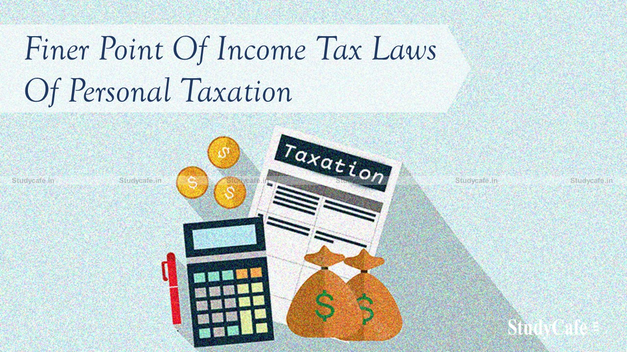 Finer point of income tax laws of personal taxation one should be aware of