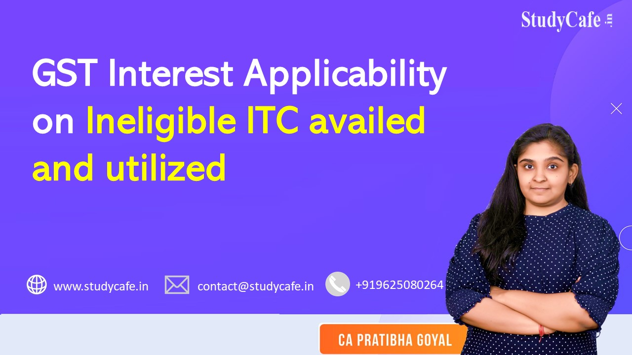 GST Interest Applicability on Ineligible ITC availed and utilized