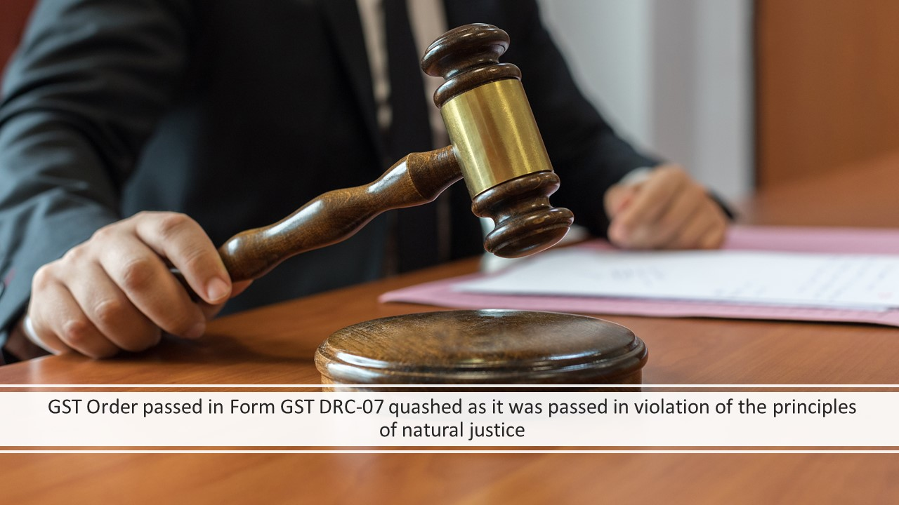 GST Order passed in Form GST DRC-07 quashed as it was passed in violation of the principles of natural justice