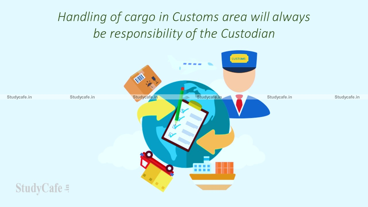 Handling of cargo in Customs area will always be responsibility of the Custodian
