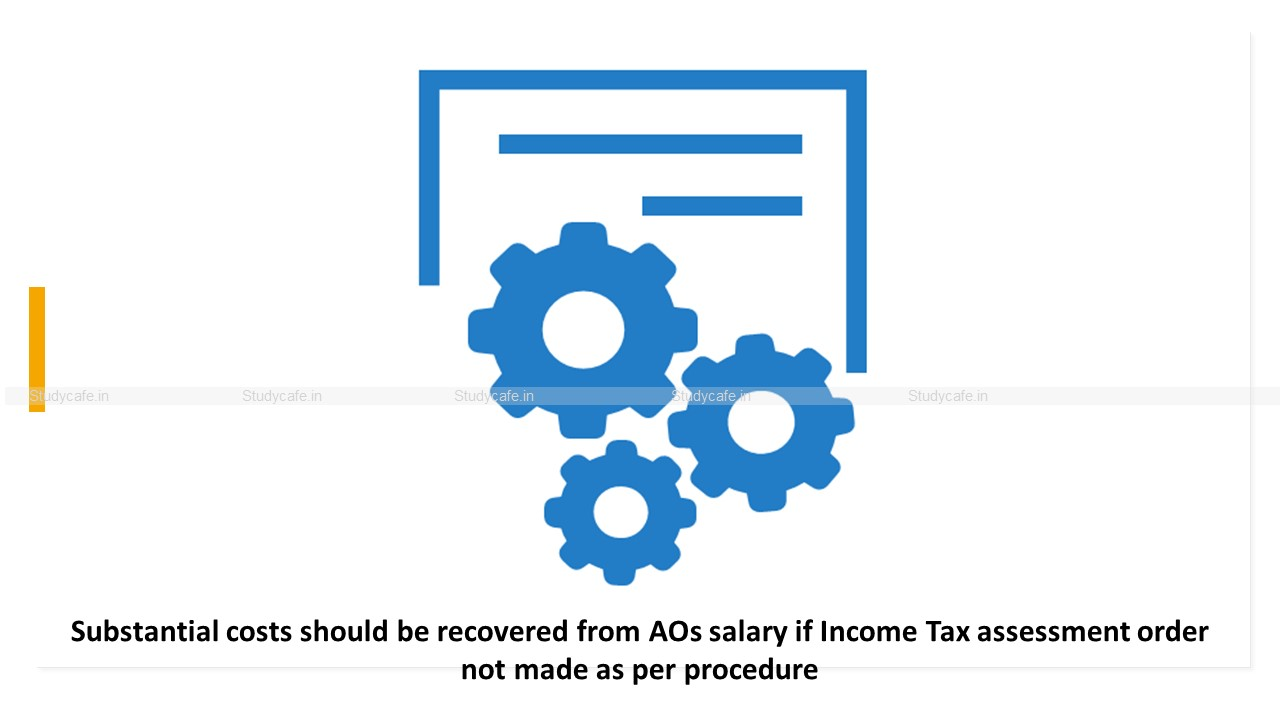 Substantial costs should be recovered from AOs salary if Income Tax assessment order not made as per procedure