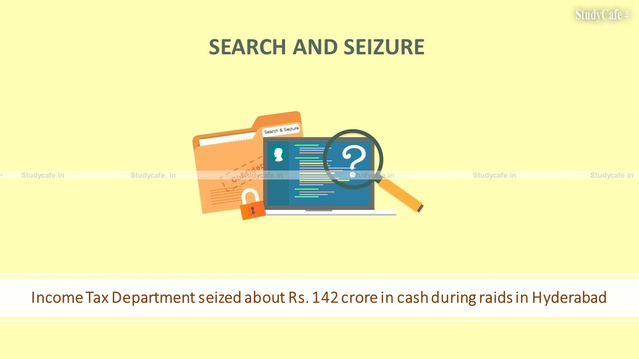Income Tax Department seized about Rs. 142 crore in cash during raids in Hyderabad