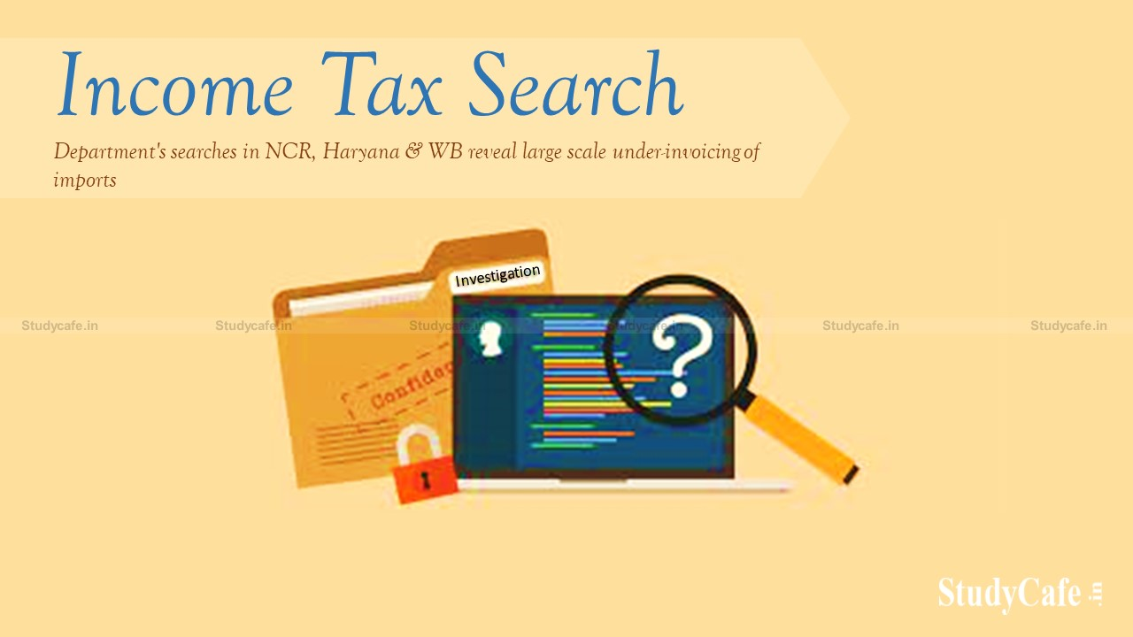 Income-tax Department's searches in NCR, Haryana & WB reveal large scale under-invoicing of imports