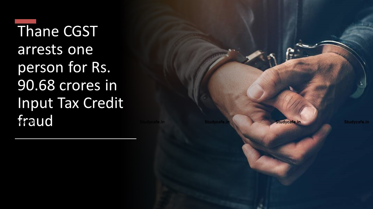 Thane CGST arrests one person for Rs. 90.68 crores in Input Tax Credit fraud