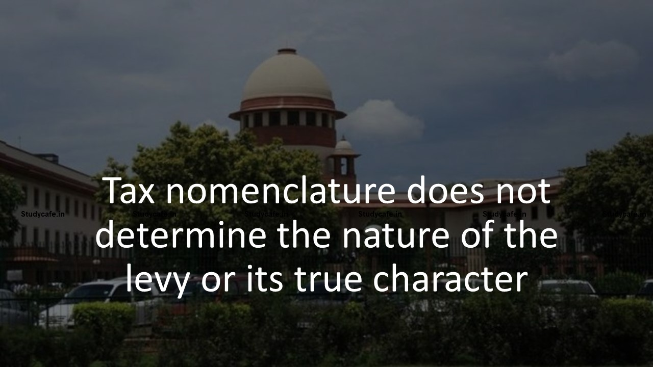 Tax nomenclature does not determine the nature of the levy or its true character