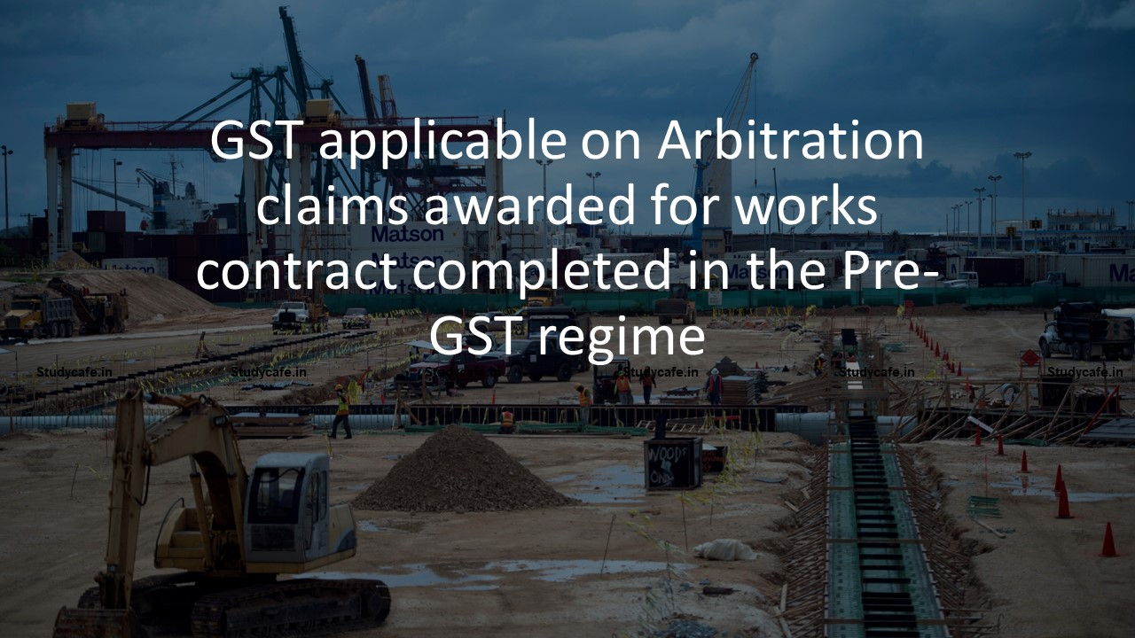 GST applicable on Arbitration claims awarded for works contract completed in the Pre-GST regime