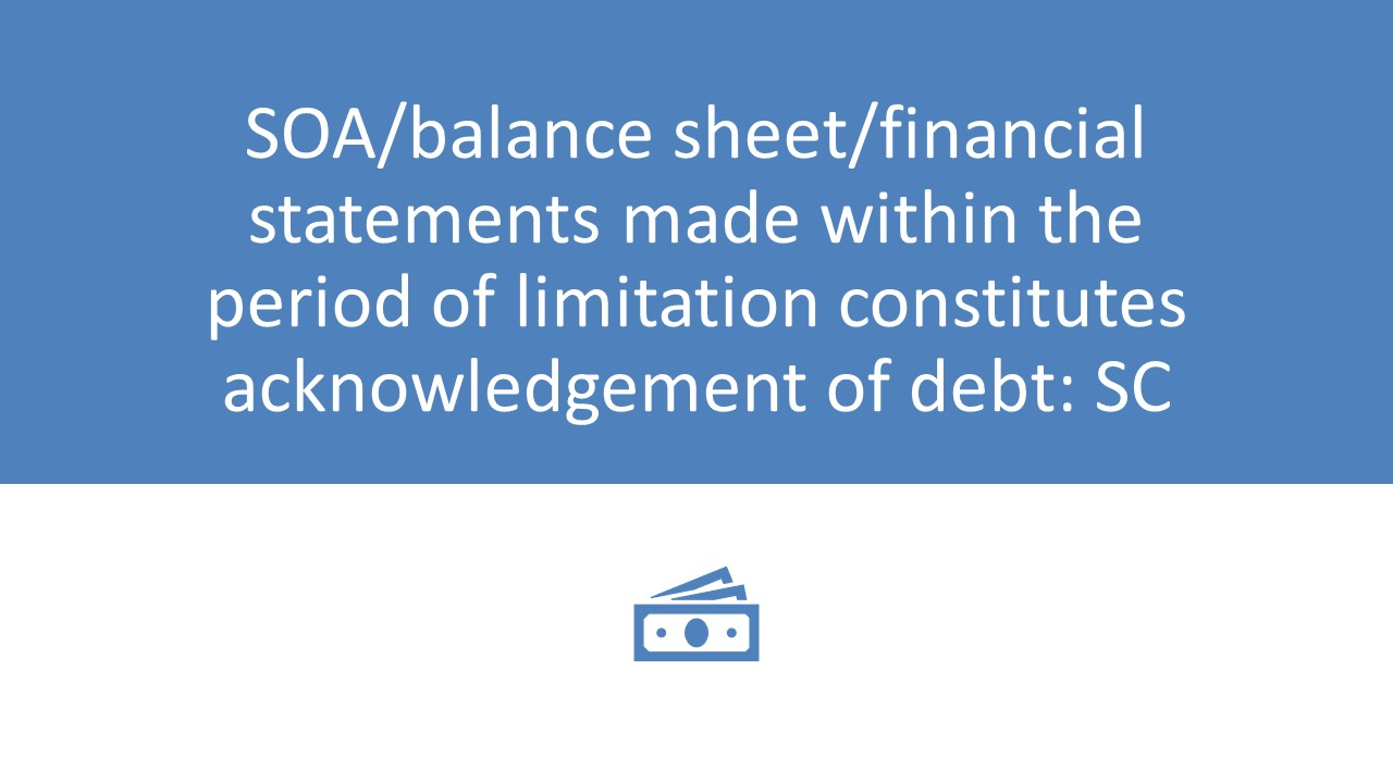 SOA/balance sheet/financial statements made within the period of limitation constitutes acknowledgement of debt: SC