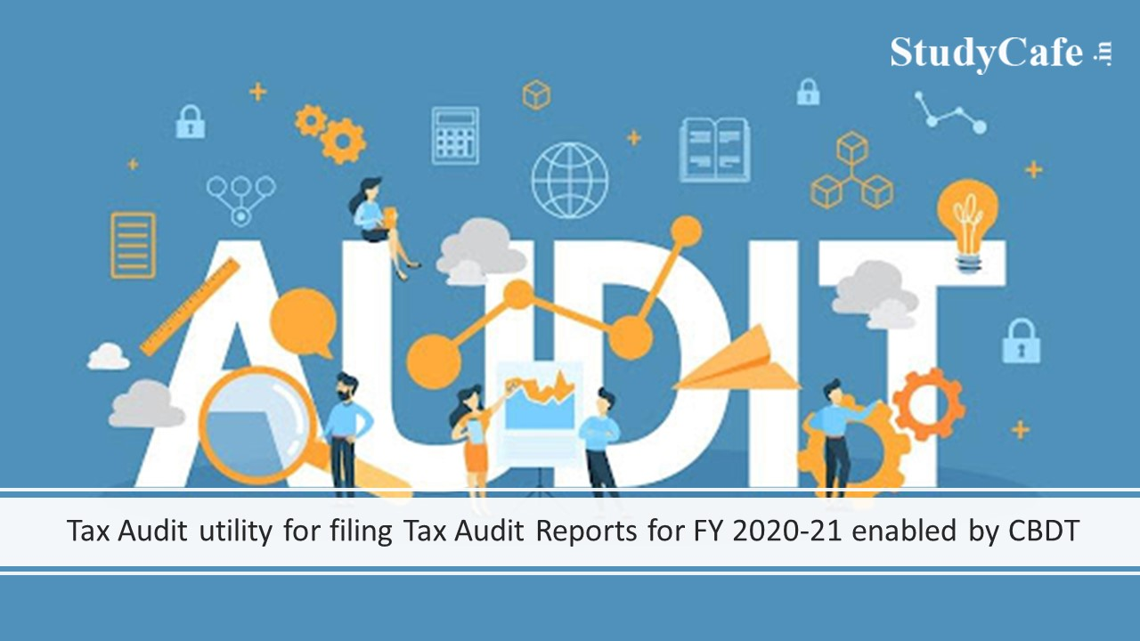 Tax Audit utility for filing Tax Audit Reports for FY 2020-21 enabled by CBDT