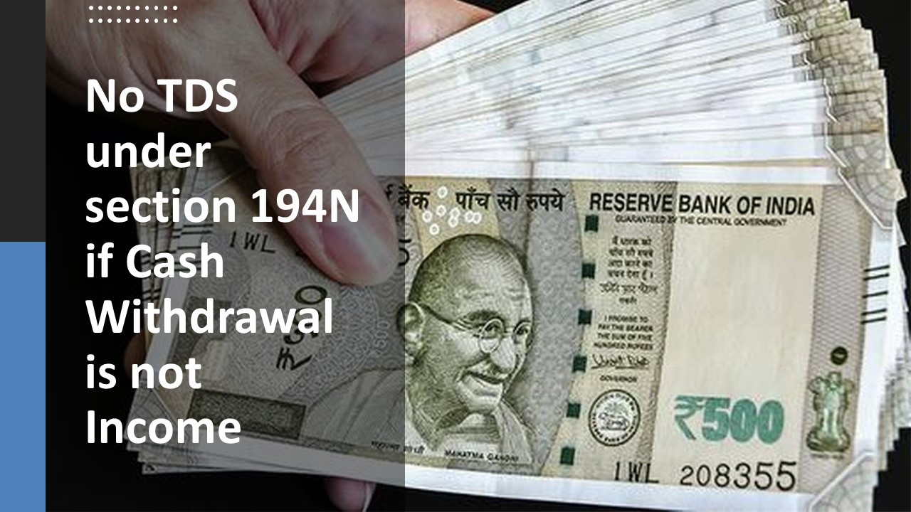 No TDS under section 194N if Cash Withdrawal is not Income