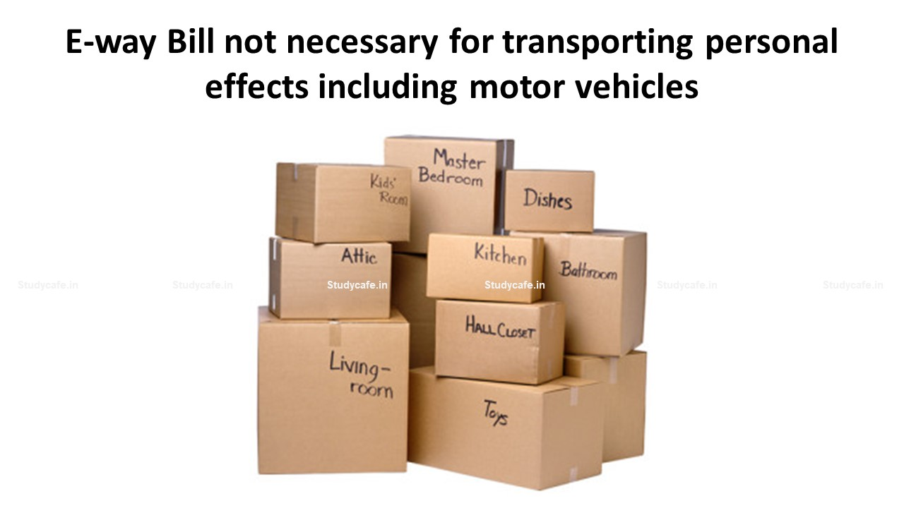 E-way Bill not necessary for transporting personal effects including motor vehicles