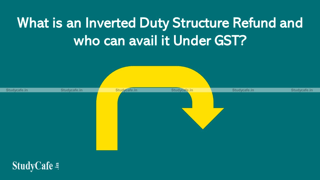 What is Inverted Duty Structure Refund and who can avail it Under GST?